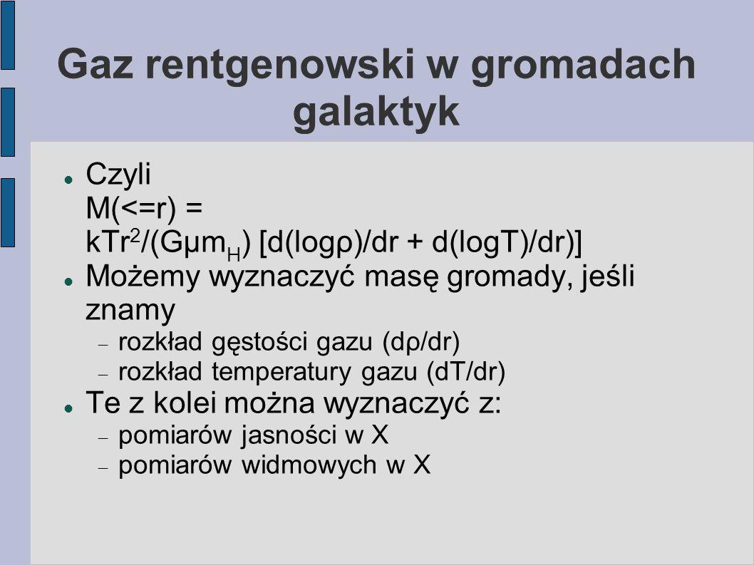 Gaz rentgenowski w gromadach galaktyk Czyli M(<=r) = kTr 2 /(Gμm H ) [d(logρ)/dr + d(logT)/dr)] Możemy wyznaczyć masę gromady, jeśli znamy  rozkład g