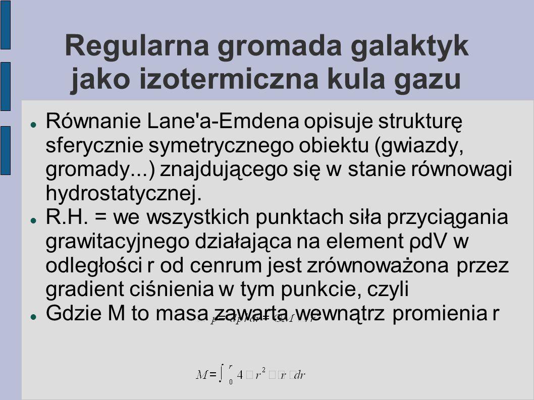 Regularna gromada galaktyk jako izotermiczna kula gazu Równanie Lane'a-Emdena opisuje strukturę sferycznie symetrycznego obiektu (gwiazdy, gromady...)
