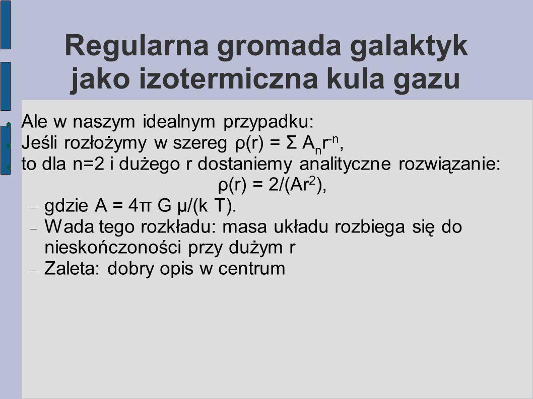 Regularna gromada galaktyk jako izotermiczna kula gazu Ale w naszym idealnym przypadku: Jeśli rozłożymy w szereg ρ(r) = Σ A n r -n, to dla n=2 i dużeg