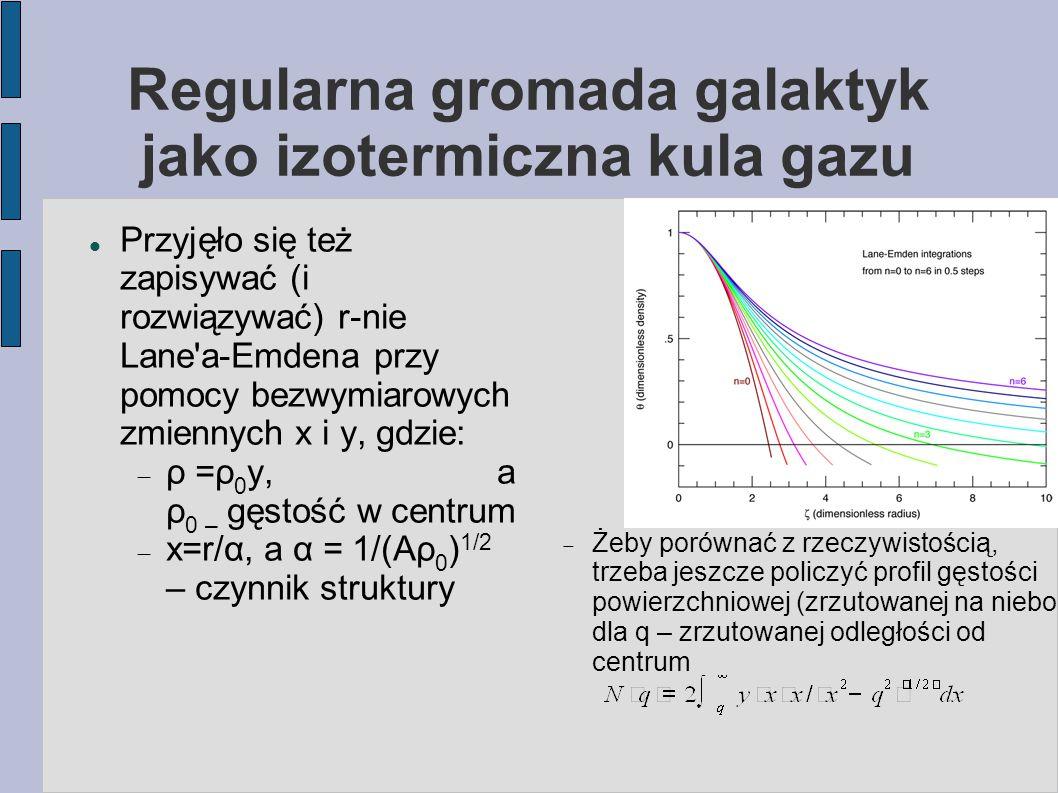 Regularna gromada galaktyk jako izotermiczna kula gazu Przyjęło się też zapisywać (i rozwiązywać) r-nie Lane'a-Emdena przy pomocy bezwymiarowych zmien