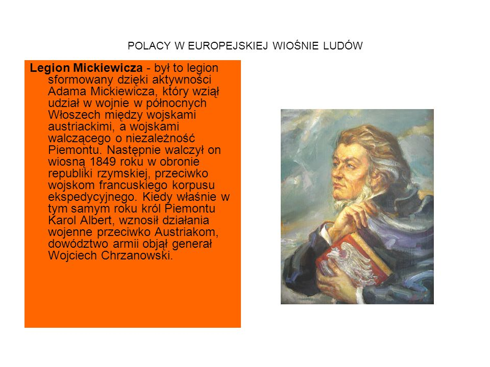 POLACY W EUROPEJSKIEJ WIOŚNIE LUDÓW Legion Mickiewicza - był to legion sformowany dzięki aktywności Adama Mickiewicza, który wziął udział w wojnie w północnych Włoszech między wojskami austriackimi, a wojskami walczącego o niezależność Piemontu.