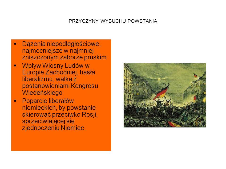 PRZYCZYNY WYBUCHU POWSTANIA  Dążenia niepodległościowe, najmocniejsze w najmniej zniszczonym zaborze pruskim  Wpływ Wiosny Ludów w Europie Zachodniej, hasła liberalizmu, walka z postanowieniami Kongresu Wiedeńskiego  Poparcie liberałów niemieckich, by powstanie skierować przeciwko Rosji, sprzeciwiającej się zjednoczeniu Niemiec