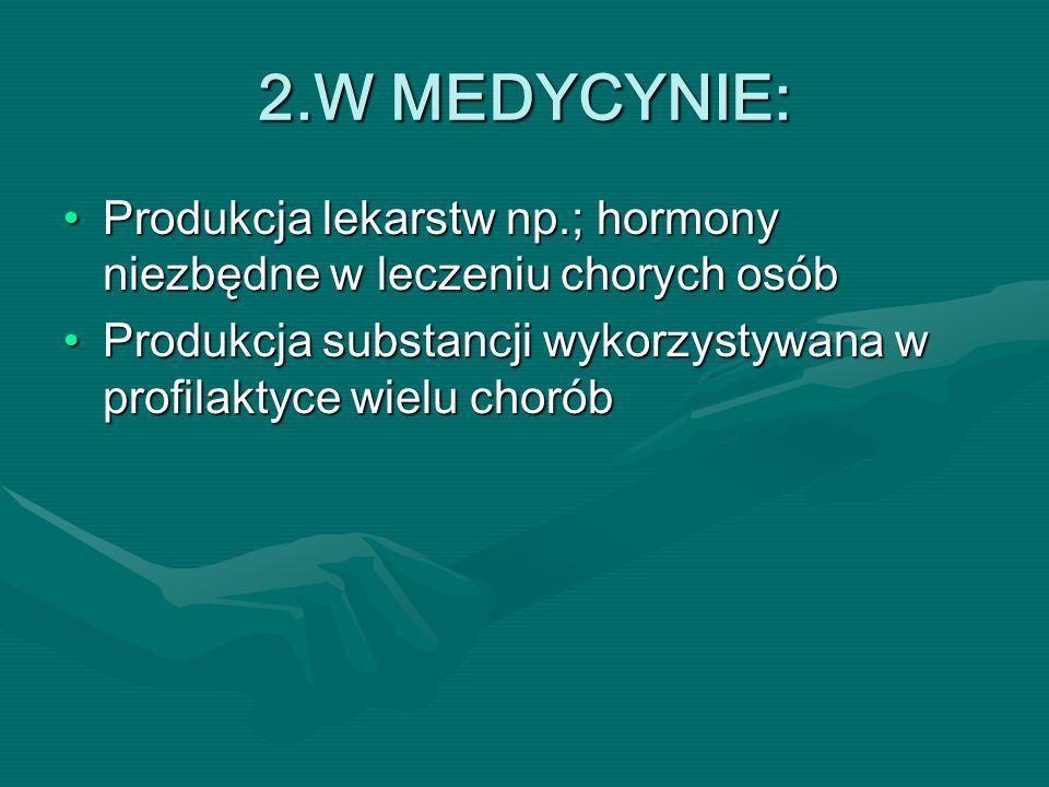 2.W MEDYCYNIE: Produkcja lekarstw np.; hormony niezbędne w leczeniu chorych osóbProdukcja lekarstw np.; hormony niezbędne w leczeniu chorych osób Produkcja substancji wykorzystywana w profilaktyce wielu choróbProdukcja substancji wykorzystywana w profilaktyce wielu chorób