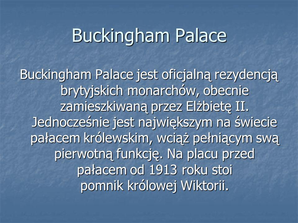 Buckingham Palace Buckingham Palace jest oficjalną rezydencją brytyjskich monarchów, obecnie zamieszkiwaną przez Elżbietę II. Jednocześnie jest najwię