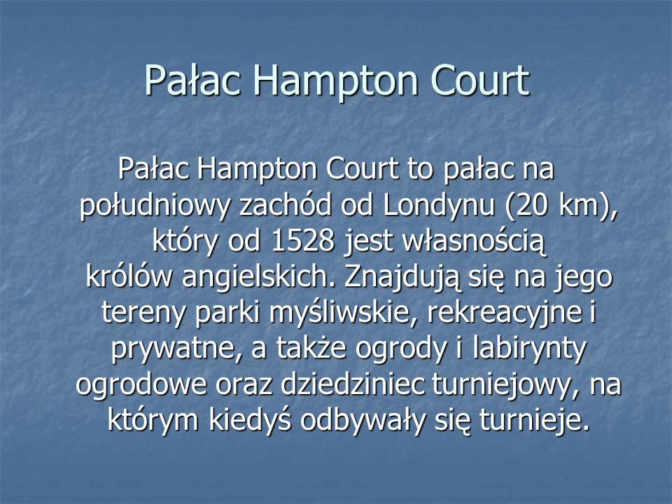 Pałac Hampton Court Pałac Hampton Court to pałac na południowy zachód od Londynu (20 km), który od 1528 jest własnością królów angielskich. Znajdują s