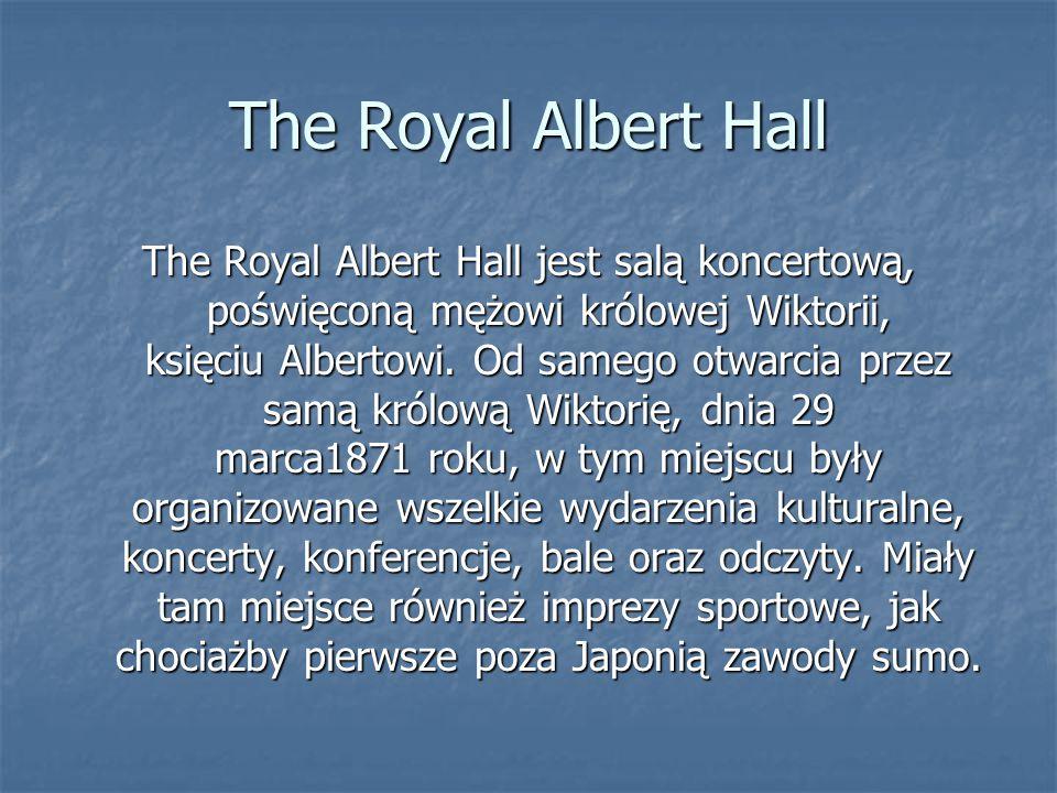 The Royal Albert Hall The Royal Albert Hall jest salą koncertową, poświęconą mężowi królowej Wiktorii, księciu Albertowi. Od samego otwarcia przez sam