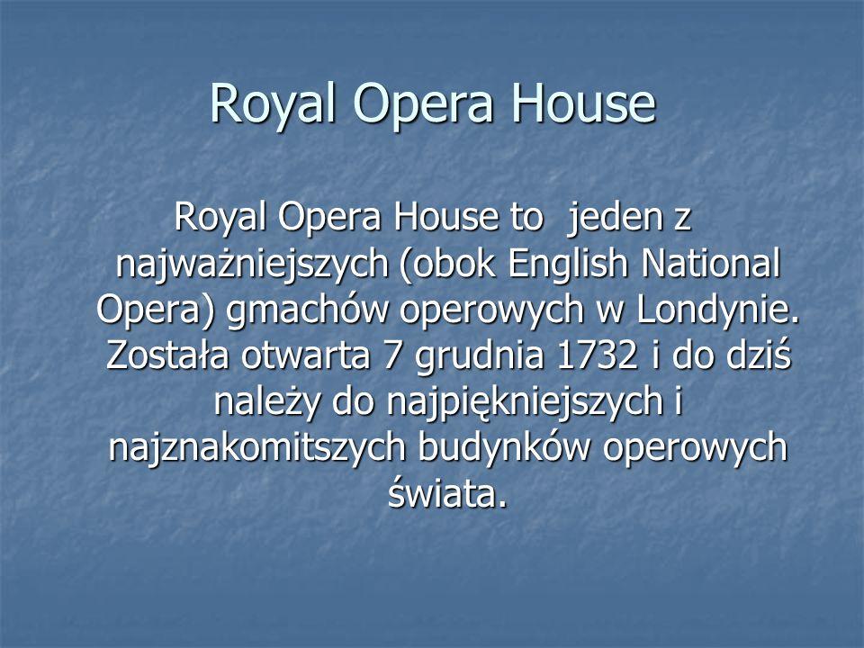 Royal Opera House Royal Opera House to jeden z najważniejszych (obok English National Opera) gmachów operowych w Londynie. Została otwarta 7 grudnia 1