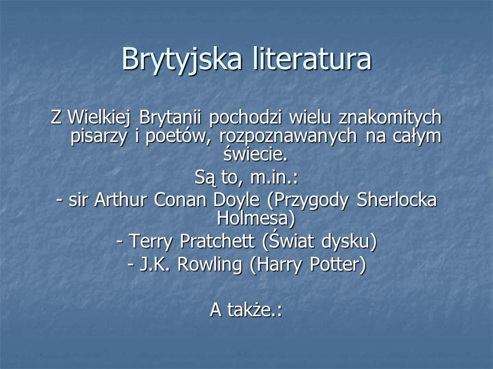 Brytyjska literatura Z Wielkiej Brytanii pochodzi wielu znakomitych pisarzy i poetów, rozpoznawanych na całym świecie. Są to, m.in.: - sir Arthur Cona