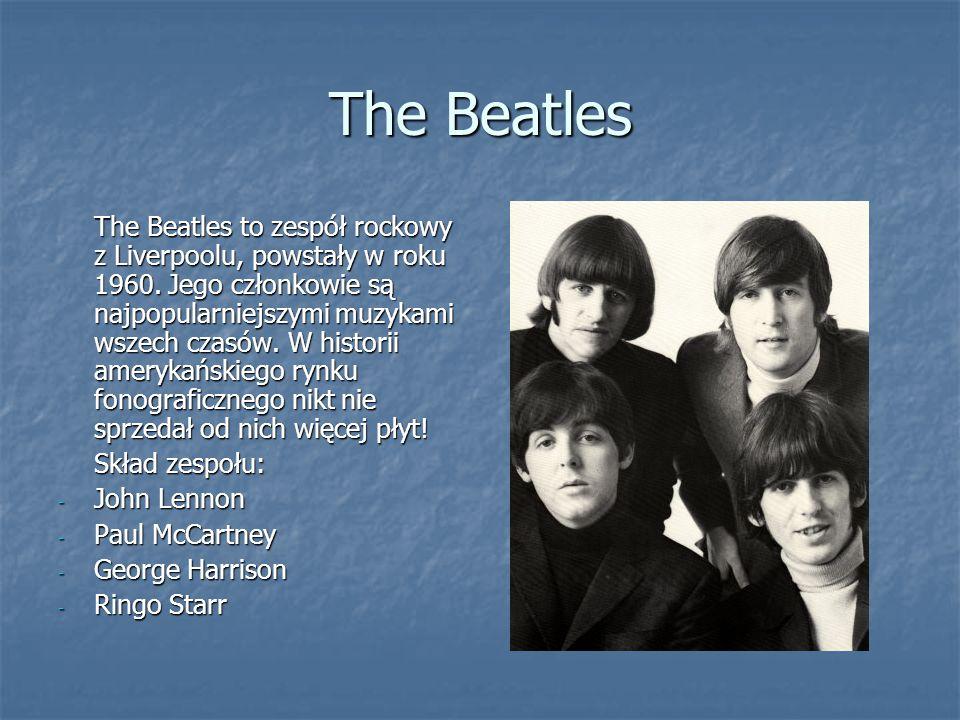 The Beatles The Beatles to zespół rockowy z Liverpoolu, powstały w roku 1960. Jego członkowie są najpopularniejszymi muzykami wszech czasów. W histori