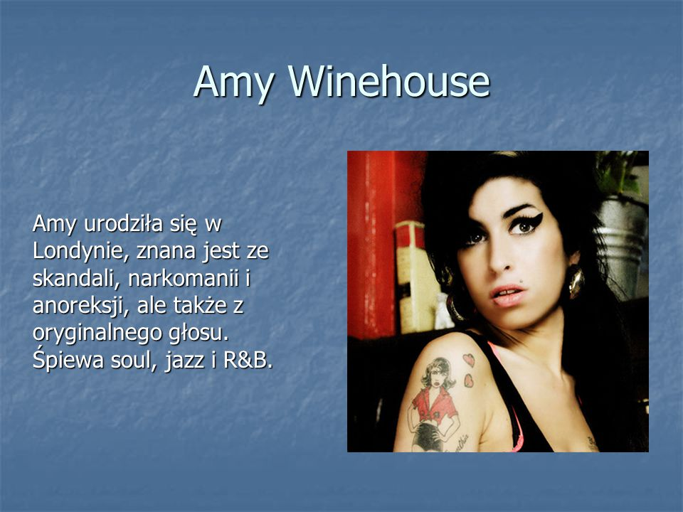 Amy Winehouse Amy urodziła się w Londynie, znana jest ze skandali, narkomanii i anoreksji, ale także z oryginalnego głosu. Śpiewa soul, jazz i R&B.
