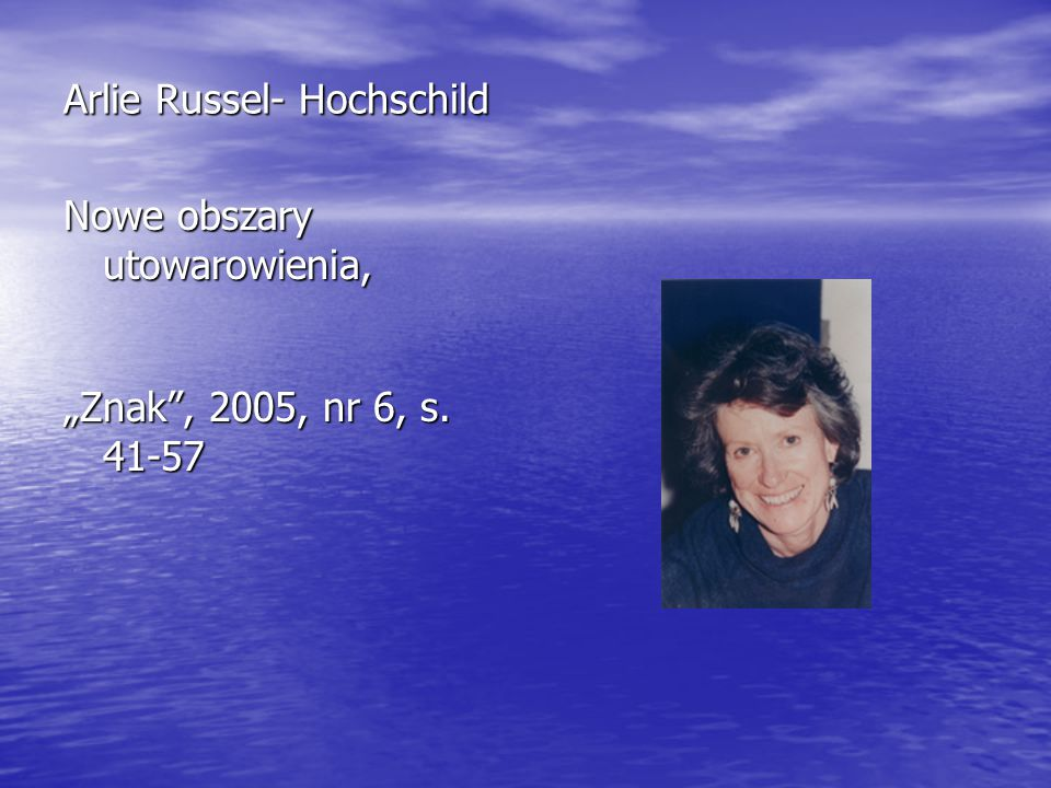"Arlie Russel- Hochschild Nowe obszary utowarowienia, ""Znak , 2005, nr 6, s. 41-57"
