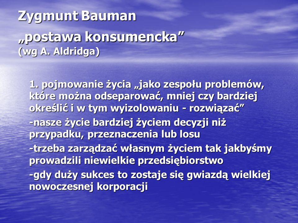 "Zygmunt Bauman ""postawa konsumencka (wg A. Aldridga) 1."