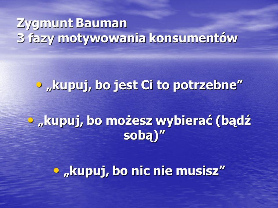 """Zygmunt Bauman 3 fazy motywowania konsumentów """"kupuj, bo jest Ci to potrzebne """"kupuj, bo jest Ci to potrzebne """"kupuj, bo możesz wybierać (bądź sobą) """"kupuj, bo możesz wybierać (bądź sobą) """"kupuj, bo nic nie musisz """"kupuj, bo nic nie musisz"""