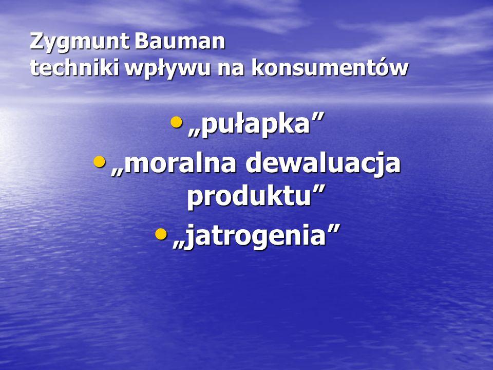 """Zygmunt Bauman techniki wpływu na konsumentów """"pułapka """"pułapka """"moralna dewaluacja produktu """"moralna dewaluacja produktu """"jatrogenia """"jatrogenia"""