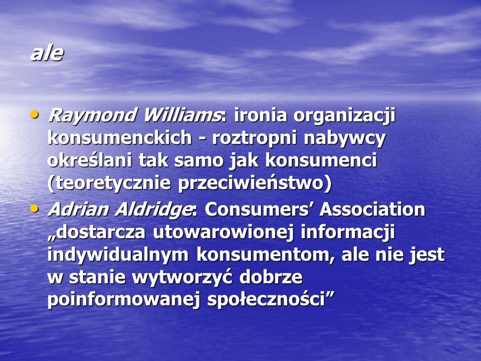 """ale Raymond Williams: ironia organizacji konsumenckich - roztropni nabywcy określani tak samo jak konsumenci (teoretycznie przeciwieństwo) Raymond Williams: ironia organizacji konsumenckich - roztropni nabywcy określani tak samo jak konsumenci (teoretycznie przeciwieństwo) Adrian Aldridge: Consumers' Association """"dostarcza utowarowionej informacji indywidualnym konsumentom, ale nie jest w stanie wytworzyć dobrze poinformowanej społeczności Adrian Aldridge: Consumers' Association """"dostarcza utowarowionej informacji indywidualnym konsumentom, ale nie jest w stanie wytworzyć dobrze poinformowanej społeczności"""