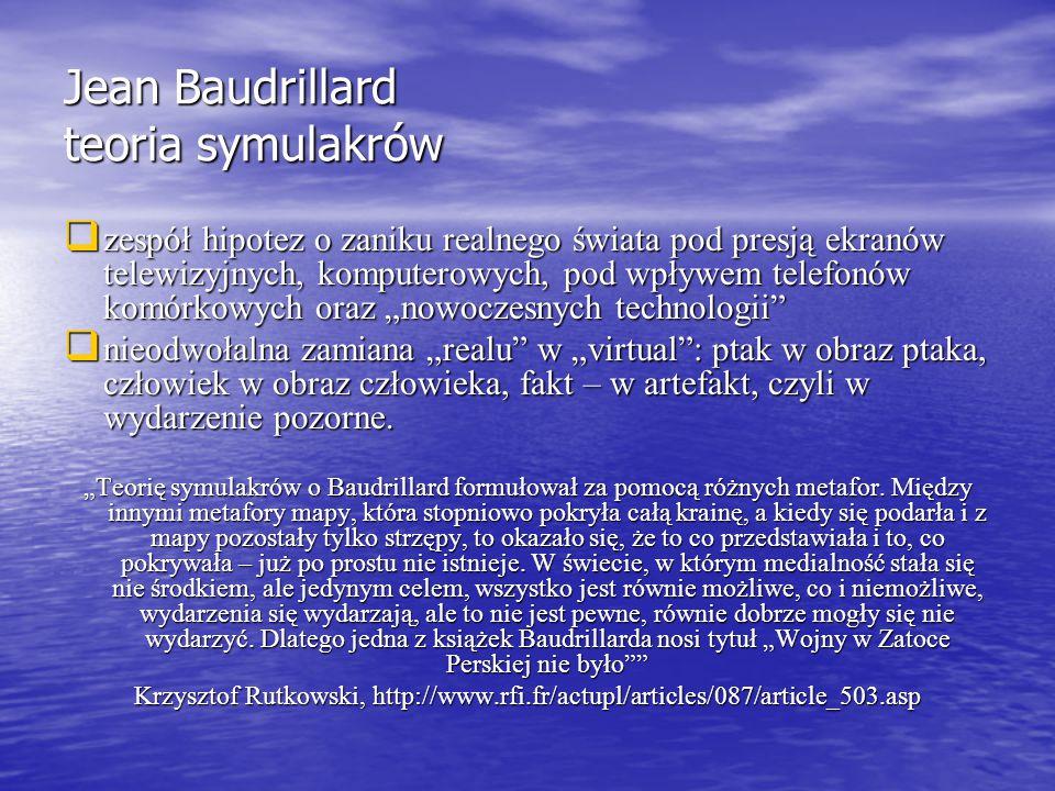 """Jean Baudrillard teoria symulakrów  zespół hipotez o zaniku realnego świata pod presją ekranów telewizyjnych, komputerowych, pod wpływem telefonów komórkowych oraz """"nowoczesnych technologii  nieodwołalna zamiana """"realu w """"virtual : ptak w obraz ptaka, człowiek w obraz człowieka, fakt – w artefakt, czyli w wydarzenie pozorne."""