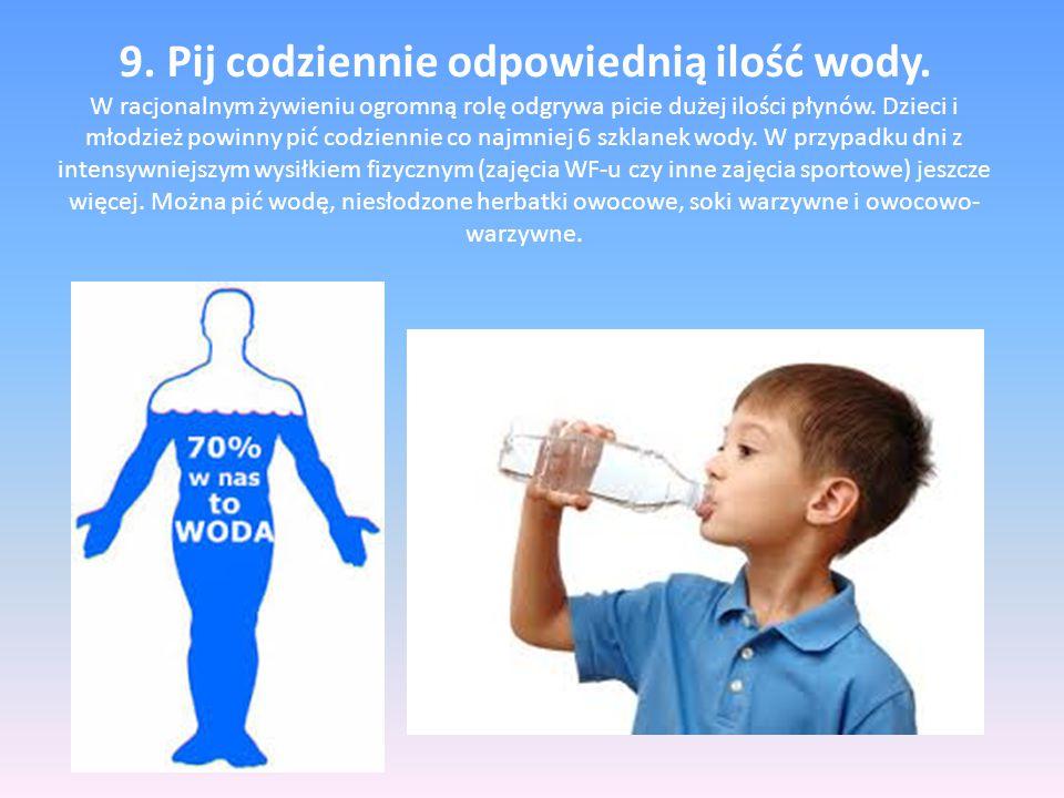 9. Pij codziennie odpowiednią ilość wody. W racjonalnym żywieniu ogromną rolę odgrywa picie dużej ilości płynów. Dzieci i młodzież powinny pić codzien