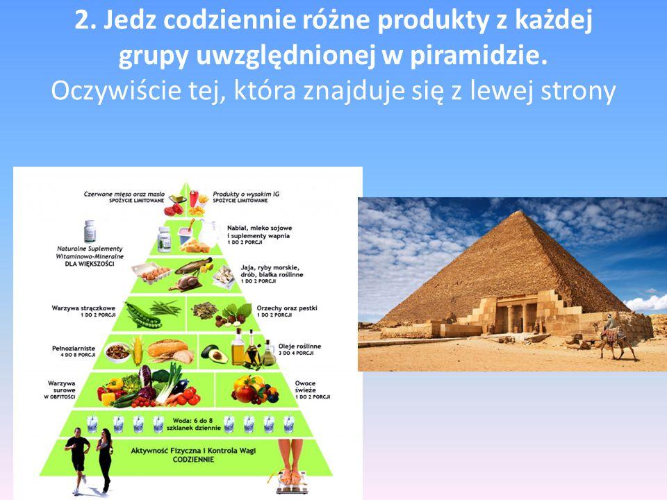 2. Jedz codziennie różne produkty z każdej grupy uwzględnionej w piramidzie. Oczywiście tej, która znajduje się z lewej strony