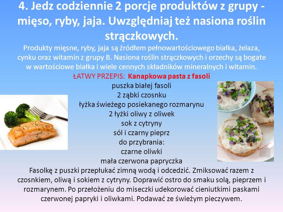 4. Jedz codziennie 2 porcje produktów z grupy - mięso, ryby, jaja. Uwzględniaj też nasiona roślin strączkowych. Produkty mięsne, ryby, jaja są źródłem