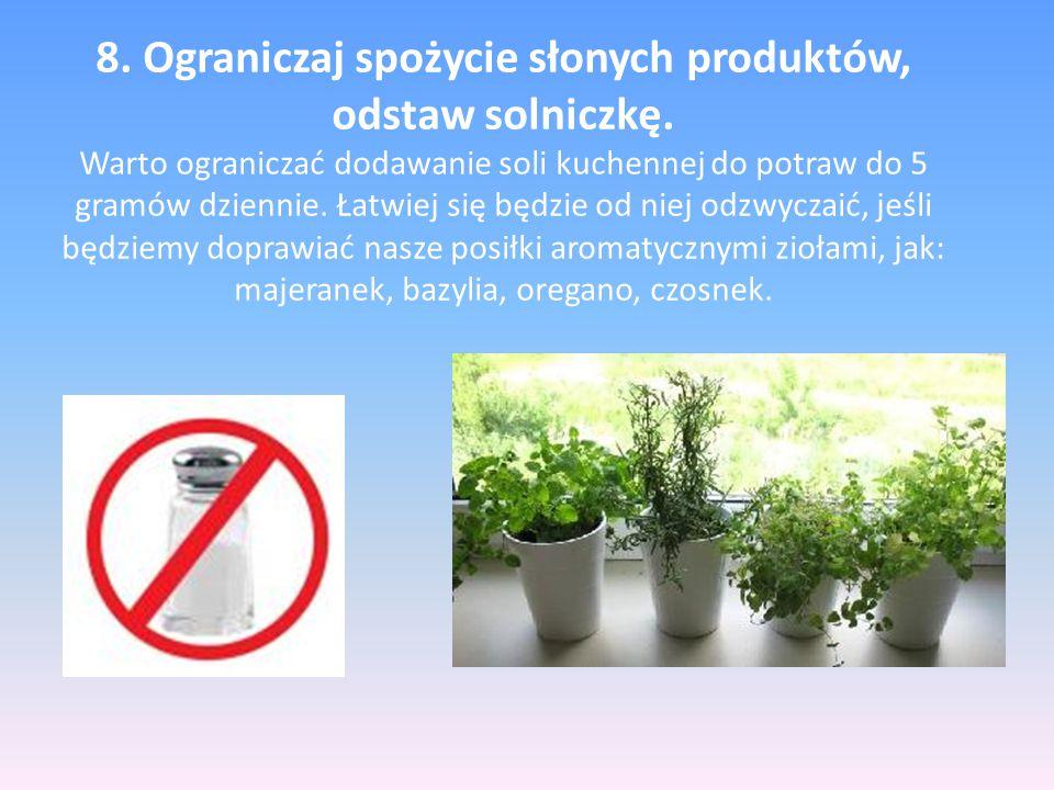 8. Ograniczaj spożycie słonych produktów, odstaw solniczkę. Warto ograniczać dodawanie soli kuchennej do potraw do 5 gramów dziennie. Łatwiej się będz