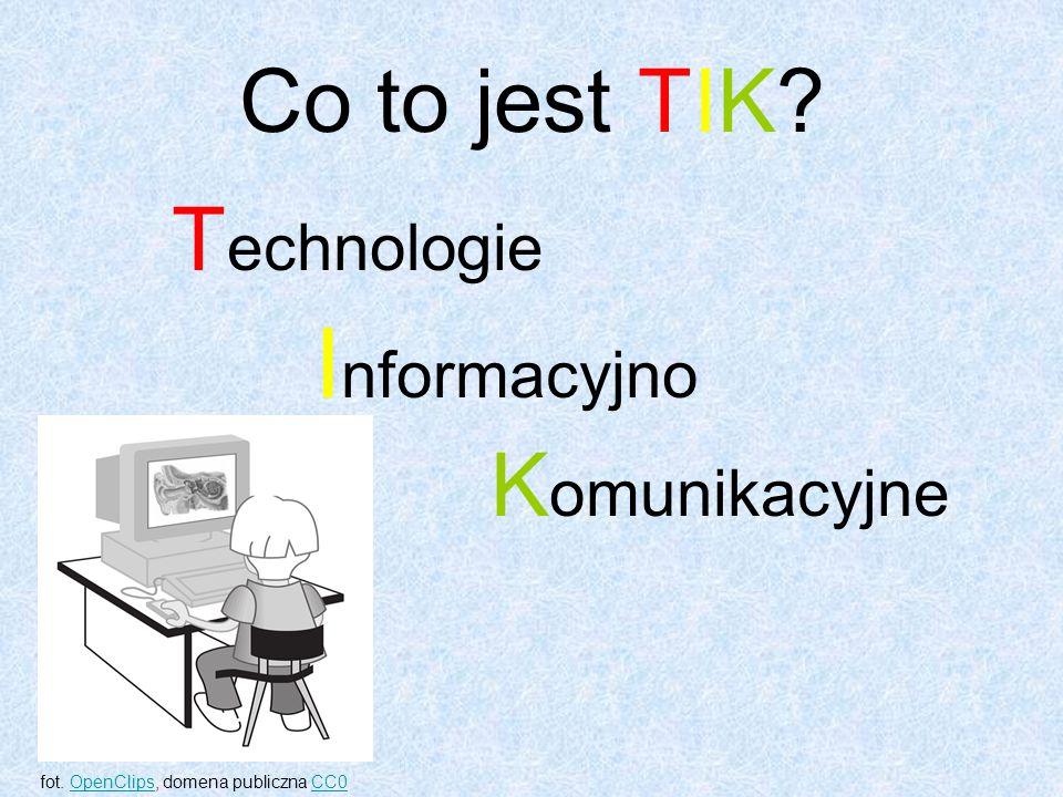 Co to jest TIK. T echnologie I nformacyjno K omunikacyjne fot.