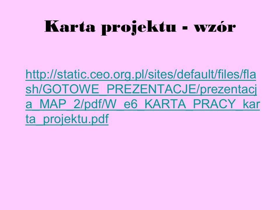 Karta projektu - wzór http://static.ceo.org.pl/sites/default/files/fla sh/GOTOWE_PREZENTACJE/prezentacj a_MAP_2/pdf/W_e6_KARTA_PRACY_kar ta_projektu.pdf
