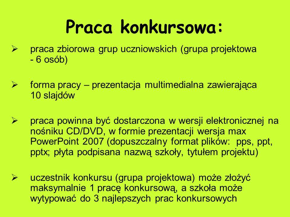 Praca konkursowa:  praca zbiorowa grup uczniowskich (grupa projektowa - 6 osób)  forma pracy – prezentacja multimedialna zawierająca 10 slajdów  praca powinna być dostarczona w wersji elektronicznej na nośniku CD/DVD, w formie prezentacji wersja max PowerPoint 2007 (dopuszczalny format plików: pps, ppt, pptx; płyta podpisana nazwą szkoły, tytułem projektu)  uczestnik konkursu (grupa projektowa) może złożyć maksymalnie 1 pracę konkursową, a szkoła może wytypować do 3 najlepszych prac konkursowych