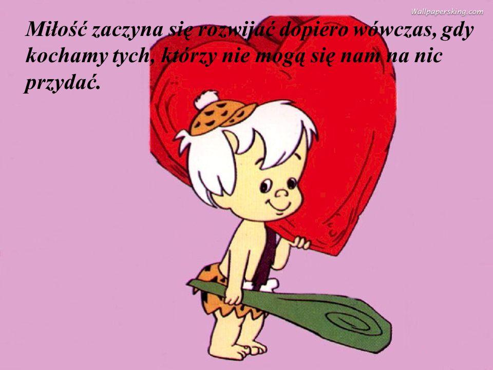Miłość zaczyna się rozwijać dopiero wówczas, gdy kochamy tych, którzy nie mogą się nam na nic przydać.