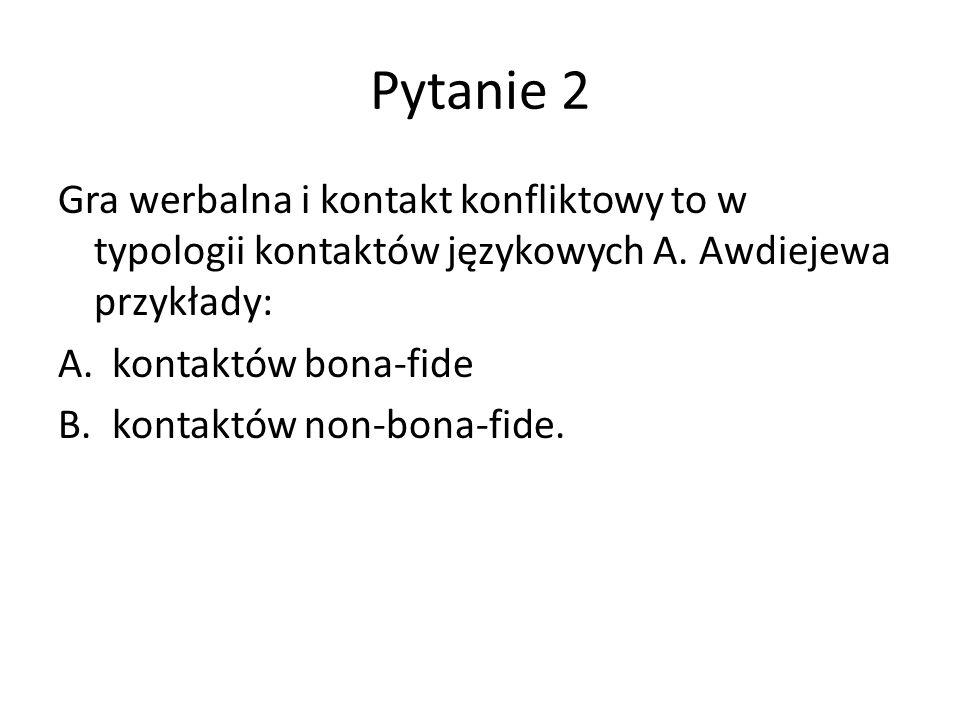 Pytanie 2 Gra werbalna i kontakt konfliktowy to w typologii kontaktów językowych A.