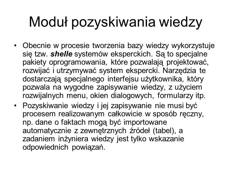 Moduł pozyskiwania wiedzy Obecnie w procesie tworzenia bazy wiedzy wykorzystuje się tzw. shelle systemów eksperckich. Są to specjalne pakiety oprogram