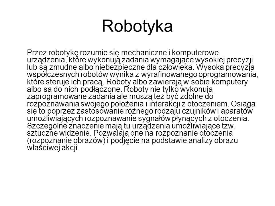 Robotyka Przez robotykę rozumie się mechaniczne i komputerowe urządzenia, które wykonują zadania wymagające wysokiej precyzji lub są żmudne albo niebe