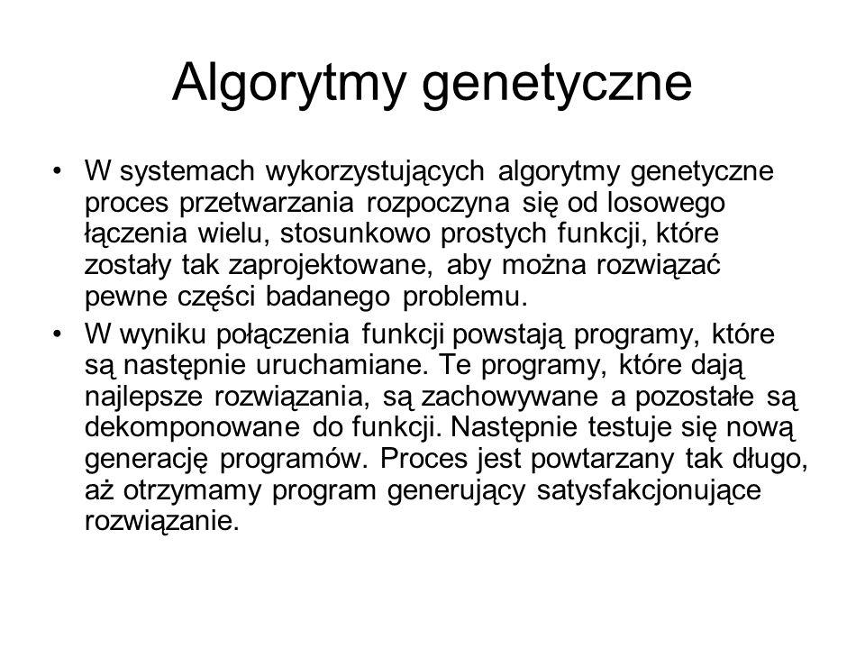 Algorytmy genetyczne W systemach wykorzystujących algorytmy genetyczne proces przetwarzania rozpoczyna się od losowego łączenia wielu, stosunkowo pros