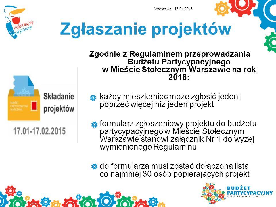 Zgłaszanie projektów Zgodnie z Regulaminem przeprowadzania Budżetu Partycypacyjnego w Mieście Stołecznym Warszawie na rok 2016: każdy mieszkaniec może zgłosić jeden i poprzeć więcej niż jeden projekt formularz zgłoszeniowy projektu do budżetu partycypacyjnego w Mieście Stołecznym Warszawie stanowi załącznik Nr 1 do wyżej wymienionego Regulaminu do formularza musi zostać dołączona lista co najmniej 30 osób popierających projekt Warszawa, 15.01.2015