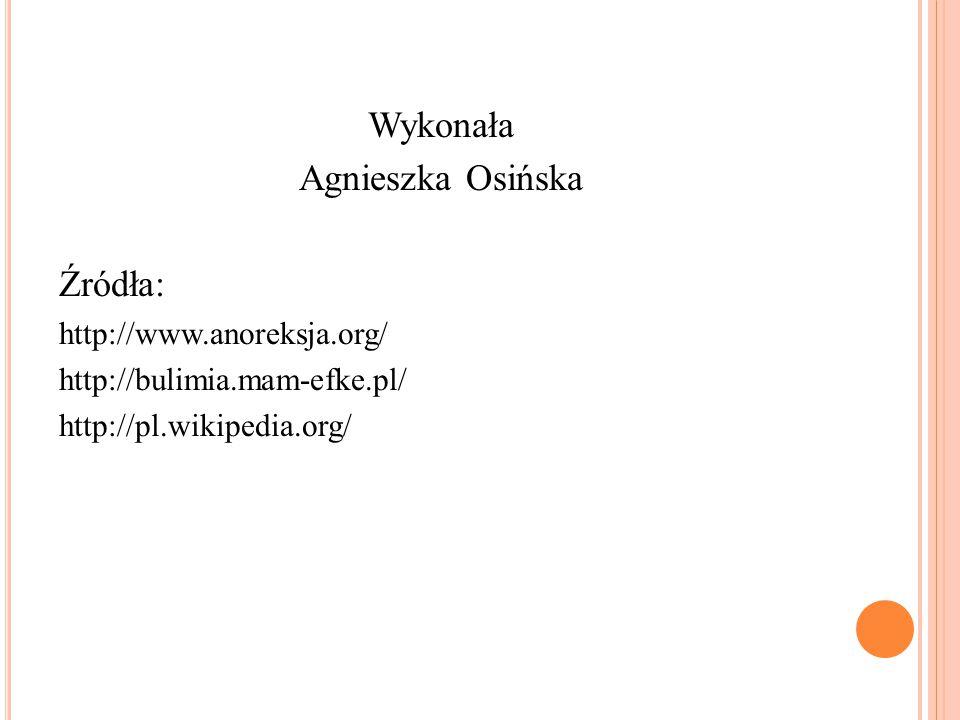 Wykonała Agnieszka Osińska Źródła: http://www.anoreksja.org/ http://bulimia.mam-efke.pl/ http://pl.wikipedia.org/