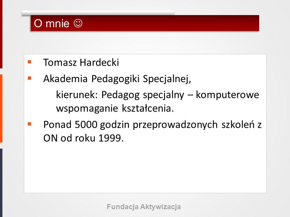Fundacja Aktywizacja O mnie  Tomasz Hardecki  Akademia Pedagogiki Specjalnej, kierunek: Pedagog specjalny – komputerowe wspomaganie kształcenia.