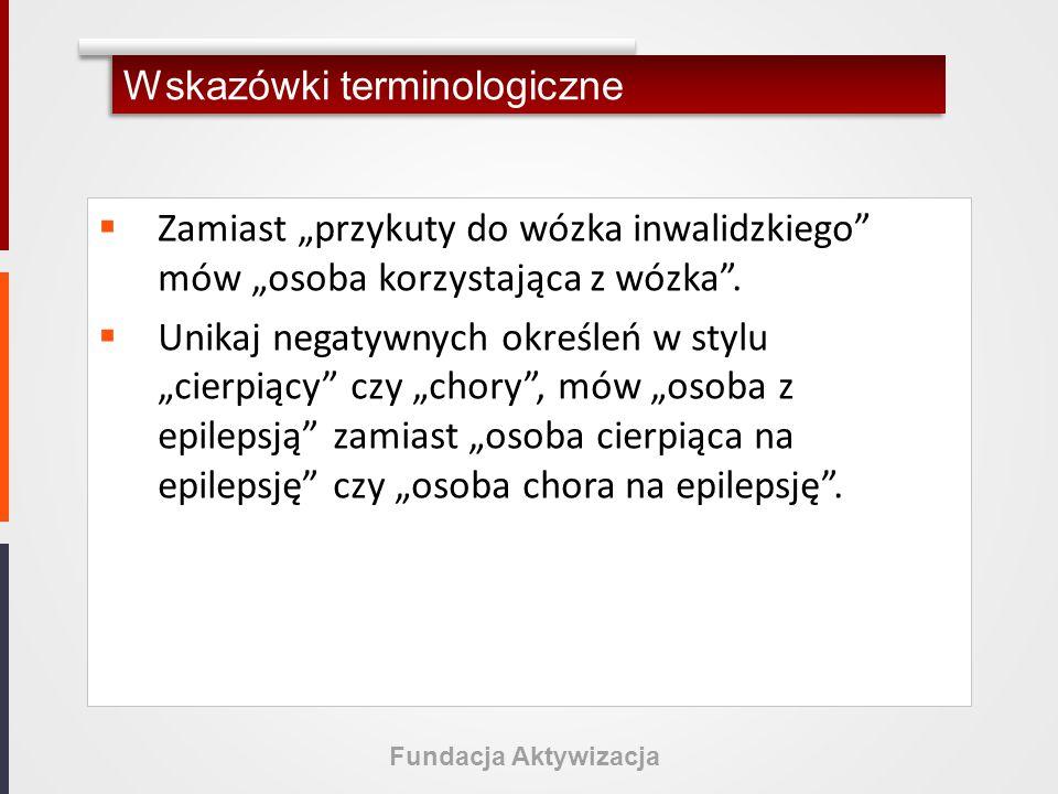 Fundacja Aktywizacja Wskazówki terminologiczne  Rozmawiając z osobami niepełnosprawnymi można swobodnie używać wyrazów idiomatycznych, np.
