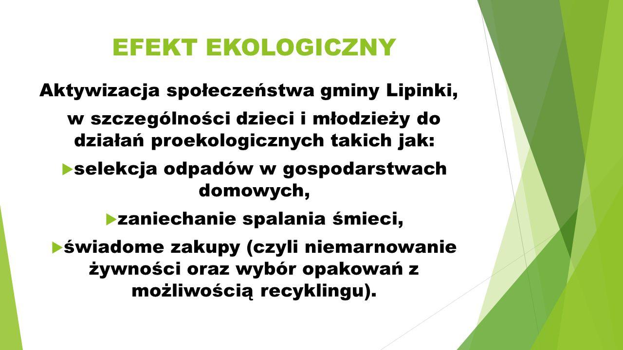 EFEKT EKOLOGICZNY Aktywizacja społeczeństwa gminy Lipinki, w szczególności dzieci i młodzieży do działań proekologicznych takich jak:  selekcja odpadów w gospodarstwach domowych,  zaniechanie spalania śmieci,  świadome zakupy (czyli niemarnowanie żywności oraz wybór opakowań z możliwością recyklingu).