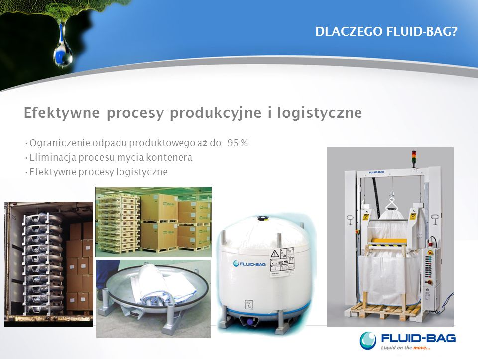 DLACZEGO FLUID-BAG? Efektywne procesy produkcyjne i logistyczne Ograniczenie odpadu produktowego a ż do 95 % Eliminacja procesu mycia kontenera Efekty