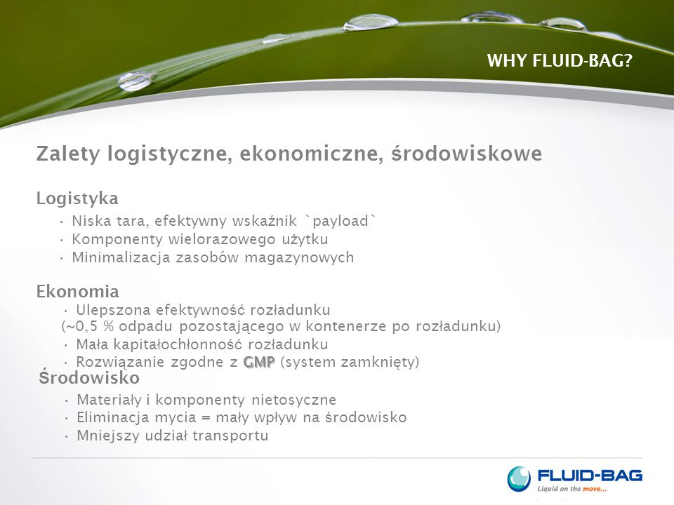 Zalety logistyczne, ekonomiczne, ś rodowiskowe WHY FLUID-BAG? Niska tara, efektywny wska ź nik `payload` Komponenty wielorazowego u ż ytku Minimalizac