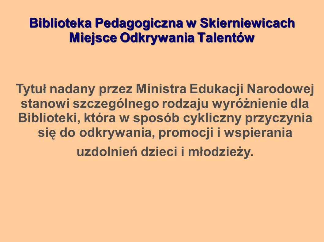 Biblioteka Pedagogiczna w Skierniewicach Miejsce Odkrywania Talentów Tytuł nadany przez Ministra Edukacji Narodowej stanowi szczególnego rodzaju wyróżnienie dla Biblioteki, która w sposób cykliczny przyczynia się do odkrywania, promocji i wspierania uzdolnień dzieci i młodzieży.