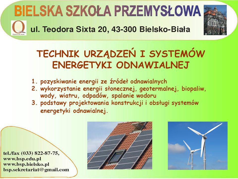 TECHNIK URZĄDZEŃ I SYSTEMÓW ENERGETYKI ODNAWIALNEJ 1.pozyskiwanie energii ze źródeł odnawialnych 2.wykorzystanie energii słonecznej, geotermalnej, biopaliw, wody, wiatru, odpadów, spalanie wodoru 3.podstawy projektowania konstrukcji i obsługi systemów energetyki odnawialnej.