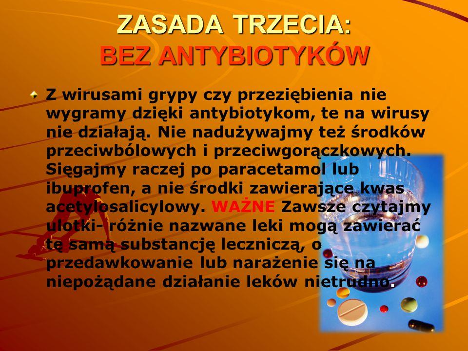 ZASADA TRZECIA: BEZ ANTYBIOTYKÓW. Z wirusami grypy czy przeziębienia nie wygramy dzięki antybiotykom, te na wirusy nie działają. Nie nadużywajmy też ś