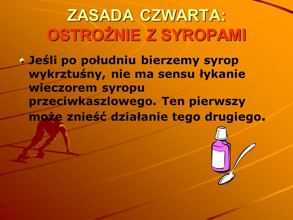 ZASADA CZWARTA: OSTROŻNIE Z SYROPAMI Jeśli po południu bierzemy syrop wykrztuśny, nie ma sensu łykanie wieczorem syropu przeciwkaszlowego. Ten pierwsz