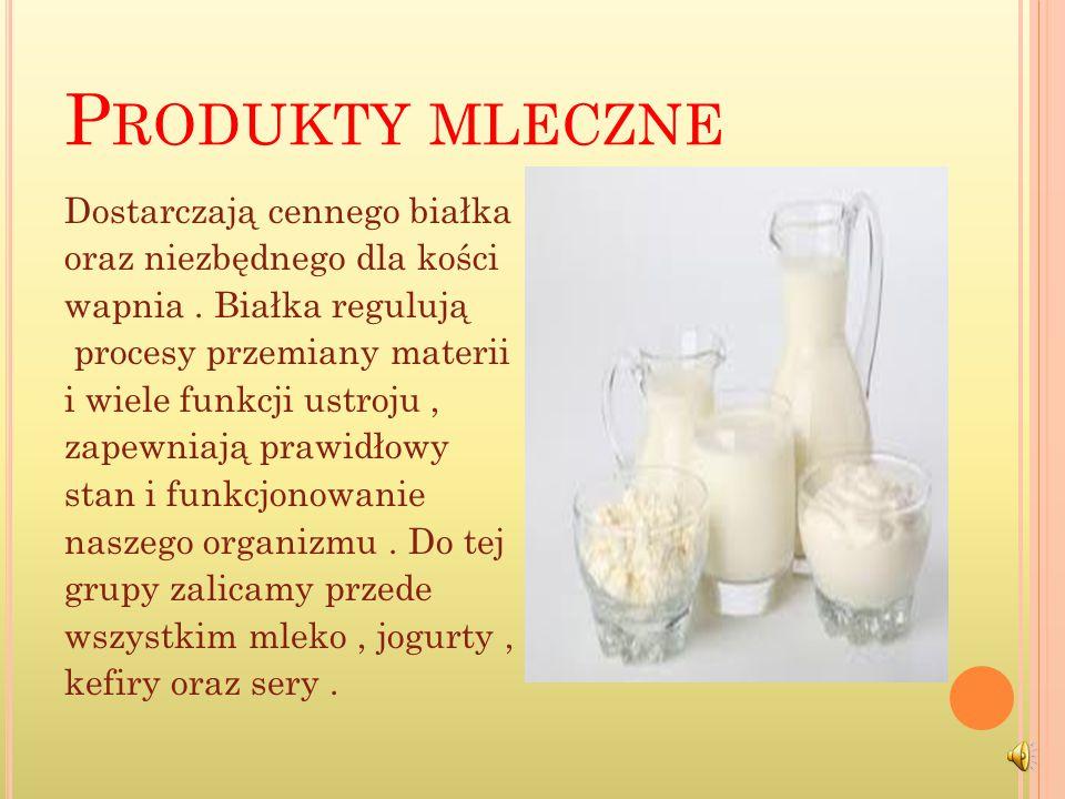 P RODUKTY MLECZNE Dostarczają cennego białka oraz niezbędnego dla kości wapnia.