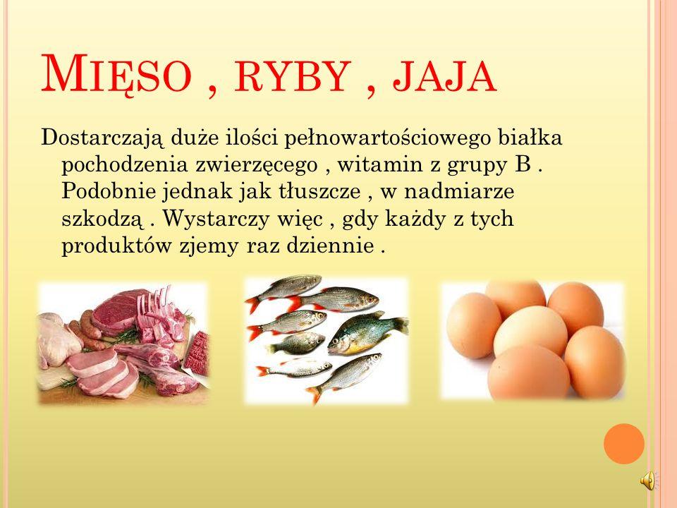 M IĘSO, RYBY, JAJA Dostarczają duże ilości pełnowartościowego białka pochodzenia zwierzęcego, witamin z grupy B.