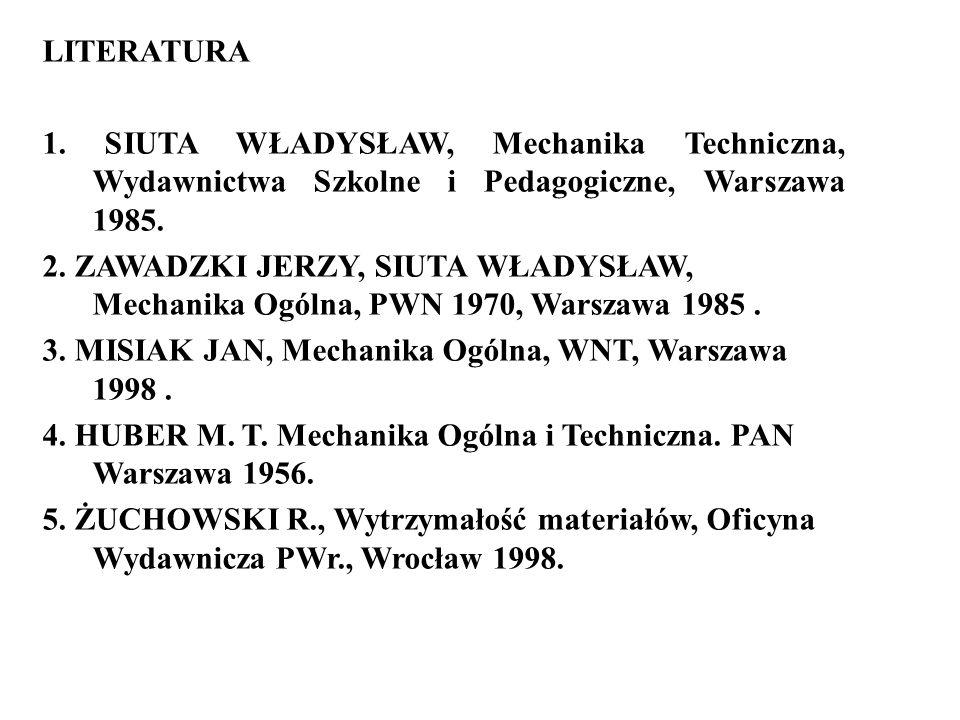 LITERATURA 1. SIUTA WŁADYSŁAW, Mechanika Techniczna, Wydawnictwa Szkolne i Pedagogiczne, Warszawa 1985. 2. ZAWADZKI JERZY, SIUTA WŁADYSŁAW, Mechanika