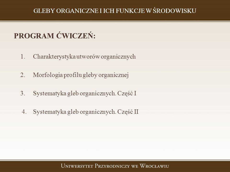 GLEBY ORGANICZNE I ICH FUNKCJE W ŚRODOWISKU PROGRAM ĆWICZEŃ: 1. Charakterystyka utworów organicznych 2. Morfologia profilu gleby organicznej 3. System