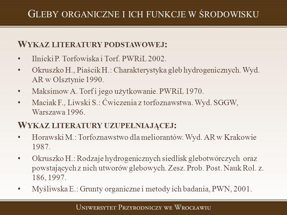 W YKAZ LITERATURY PODSTAWOWEJ : Ilnicki P. Torfowiska i Torf. PWRiL 2002. Okruszko H., Piaścik H.: Charakterystyka gleb hydrogenicznych. Wyd. AR w Ols