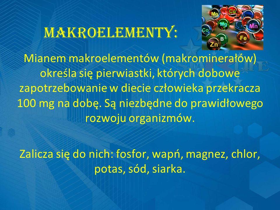 MAKROELEMENTY: Mianem makroelementów (makrominerałów) określa się pierwiastki, których dobowe zapotrzebowanie w diecie człowieka przekracza 100 mg na dobę.