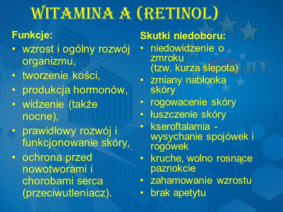 Witamina A (Retinol) Funkcje: wzrost i ogólny rozwój organizmu, tworzenie kości, produkcja hormonów, widzenie (także nocne), prawidłowy rozwój i funkcjonowanie skóry, ochrona przed nowotworami i chorobami serca (przeciwutleniacz).